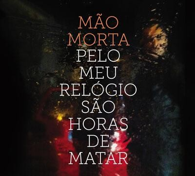 MÃO MORTA - PELO MEU RELÓGIO SÃO HORAS DE MATAR